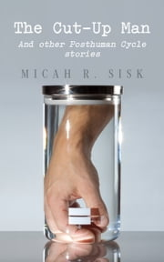 The Cut-Up Man: And other Posthuman Cycle stories ebook by Micah R. Sisk
