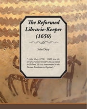 The Reformed Librarie-Keeper (1650) ebook by Dury, John