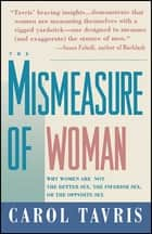 Mismeasure of Woman - Why Women are Not the Better Sex, the Inferior Sex, or the Opposite Sex ebook by Carol Tavris