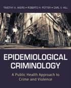 Epidemiological Criminology ebook by Timothy A. Akers,Roberto H. Potter,Carl V. Hill