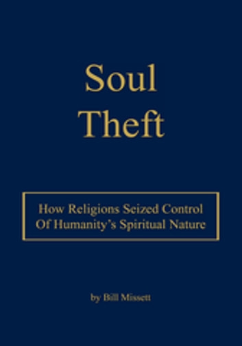 Soul Theft - How Religions Seized Control of Humanity's Spiritual Nature ebook by Bill Missett
