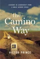 The Camino Way - Lessons in Leadership from a Walk Across Spain ebook by Victor Prince