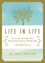 Life in Life - Live Longer, Strengthen Your Relationships, and Create a Healthier Life: A Meditation Journal ebook by Laurie Ann Levin