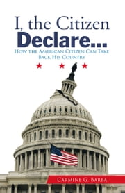 I, the Citizen Declare… - How the American Citizen Can Take Back His Country ebook by Carmine G. Barba