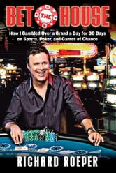 Bet the House: How I Gambled Over a Grand a Day for 30 Days on Sports, Poker, and Games of Chance ebook by Roeper, Richard