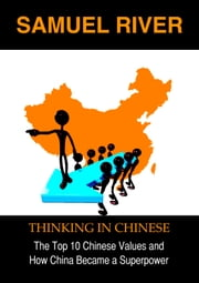 Thinking in Chinese - The Top 10 Chinese Values & How China Became a Superpower ebook by Samuel River