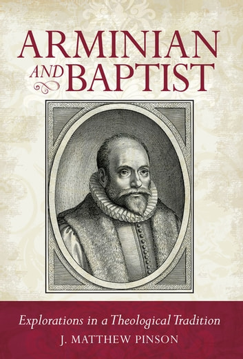 Arminian and Baptist - Explorations in a Theological Tradition ebook by J. Matthew Pinson