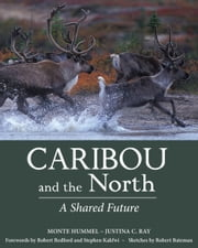 Caribou and the North - A Shared Future ebook by Monte Hummel,Justina C. Ray,Robert Redford,Stephen Kakfwi,Robert Bateman