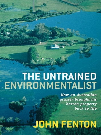 The Untrained Environmentalist: How An Australian Grazier Brought His Barren Property Back To Life ebook by John Fenton