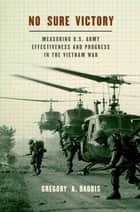 No Sure Victory - Measuring U.S. Army Effectiveness and Progress in the Vietnam War ebook by Gregory A. Daddis