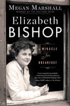 Elizabeth Bishop - A Miracle for Breakfast ebook by Megan Marshall
