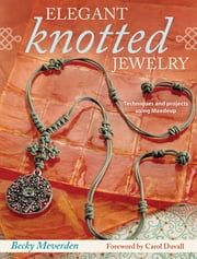 Elegant Knotted Jewelry - Techniques and Projects Using Maedeup ebook by Becky Meverden