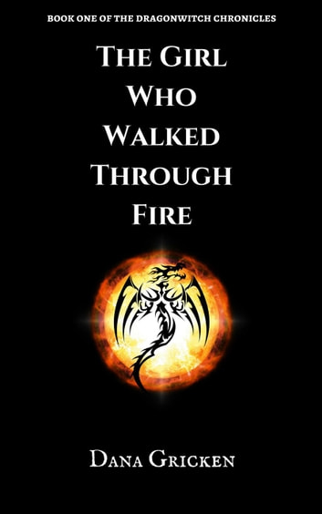 The Girl Who Walked Through Fire - The Dragonwitch Chronicles, #1 ebook by Dana Gricken