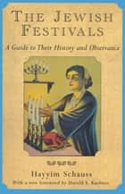 The Jewish Festivals - A Guide to Their History and Observance ebook by Hayyim Schauss