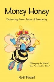 Money Honey Delivering Sweet Ideas of Prosperity - No. 1 ebook by Noel Powell