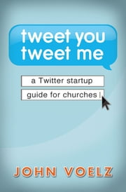 Tweet You Tweet Me - eBook [ePub] - A Twitter Startup Guide for Churches ebook by John Voelz
