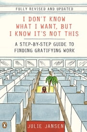I Don't Know What I Want, But I Know It's Not This - A Step-by-Step Guide to Finding Gratifying Work ebook by Julie Jansen