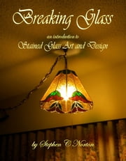 Breaking Glass: An Introduction to Stained Glass Art and Design ebook by Stephen C Norton