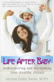 Life After Baby - Rediscovering and Reclaiming Your Healthy Pizzazz ebook by Victoria Dolby Toews