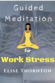Guided Meditation For Work Stress - Guided Meditation, #5 ebook by Elise Thornton