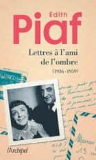 Lettres à l'ami de l'ombre ebook by Edith Piaf, Jean-dominique Brierre, Joel Huthwohl