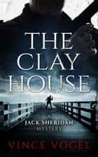The Clay House - A Jack Sheridan Mystery ebook by Vince Vogel