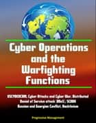 Cyber Operations and the Warfighting Functions - USCYBERCOM, Cyber Attacks and Cyber War, Distributed Denial of Service attack (DDoS), SCADA, Russian and Georgian Conflict, Hacktivism eBook by Progressive Management