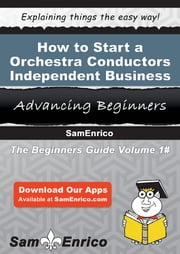 How to Start a Orchestra Conductors - Independent Business ebook by Darlene Jackson,Sam Enrico