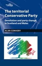 The territorial Conservative Party - Devolution and party change in Scotland and Wales ebook by Alan Convery, Richard Hayton