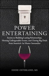 Power Entertaining - Secrets to Building Lasting Relationships, Hosting Unforgettable Events, and Closing Big Deals from America's 1st Master Sommelier ebook by Eddie Osterland