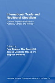 International Trade and Neoliberal Globalism - Towards Re-peripheralisation in Australia, Canada and Mexico? ebook by Paul Bowles,Ray Broomhill,Teresa Gutiérrez-Haces,Stephen McBride