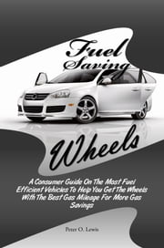 Fuel Saving Wheels - A Consumer Guide On The Most Fuel Efficient Vehicles To Help You Get The Wheels With The Best Gas Mileage For More Gas Savings ebook by Peter O. Lewis