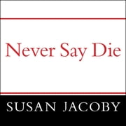 Never Say Die - The Myth and Marketing of the New Old Age audiobook by Susan Jacoby