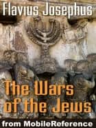 Wars Of The Jews Or Jewish War Or The History Of The Destruction Of Jerusalem (Mobi Classics) ebook by Flavius Josephus, William Whiston (Translator)