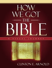 How We Got the Bible - A Visual Journey ebook by Clinton E. Arnold