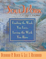 SoulWork - Finding the Work You Love, Loving the Work You Have ebook by Deborah P Bloch,Lee Richmond