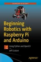 Beginning Robotics with Raspberry Pi and Arduino - Using Python and OpenCV ebook by Jeff Cicolani