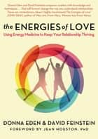 The Energies of Love - Using Energy Medicine to Keep Your Relationship Thriving ebook by Donna Eden, David Feinstein