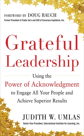 Grateful Leadership: Using the Power of Acknowledgment to Engage All Your People and Achieve Superior Results ebook by Judith W. Umlas