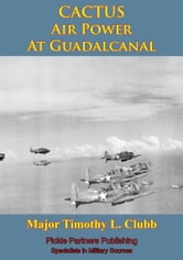 CACTUS Air Power At Guadalcanal ebook by Major Timothy L. Clubb