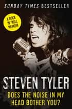 Does the Noise in My Head Bother You?: The Autobiography ebook by Steven Tyler,David Dalton