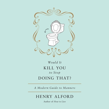 Would It Kill You to Stop Doing That - A Modern Guide to Manners audiobook by Henry Alford