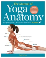 The Manual of Yoga Anatomy - Step-by-step guidance and anatomical analysis of 30 asanas ebook by Sally Parkes, Joanna Culley, Pope