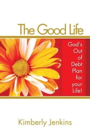 The Good Life - God's Out of Debt Plan for your Life ebook by Kimberly D. Jenkins
