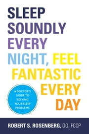 Sleep Soundly Every Night, Feel Fantastic Every Day - A Doctor's Guide to Solving Your Sleep Problems ebook by Robert Rosenberg, DO, FCCP