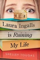 Laura Ingalls Is Ruining My Life ebook by Shelley Tougas