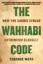 The Wahhabi Code - How the Saudis Spread Extremism Globally ebook by Terence Ward