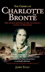 The Crimes of Charlotte Bronte - The Secret History of the Mysterious Events at Haworth ebook by James Tully