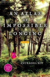 An Atlas of Impossible Longing - A Novel ebook by Anuradha Roy