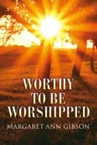 Worthy To Be Worshipped ebook by Margaret Gibson